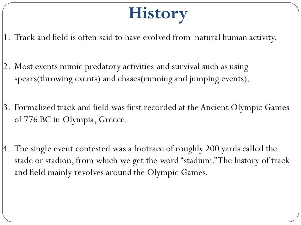 History Track and field is often said to have evolved from natural human activity.