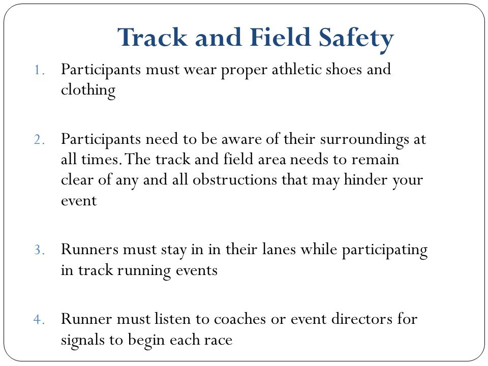 Track and Field Safety Participants must wear proper athletic shoes and clothing.