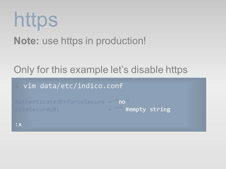 https Note: use https in production! Only for this example let's disable https $ vim data/etc/indico.conf.