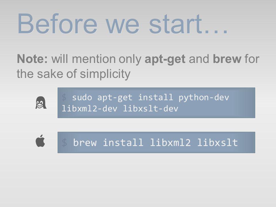 Before we start… Note: will mention only apt-get and brew for the sake of simplicity. $ sudo apt-get install python-dev libxml2-dev libxslt-dev.