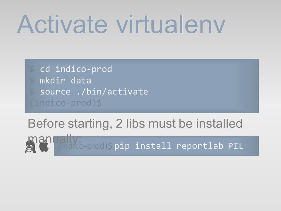 Activate virtualenv $ cd indico-prod. $ mkdir data. $ source ./bin/activate. (indico-prod)$ Before starting, 2 libs must be installed manually: