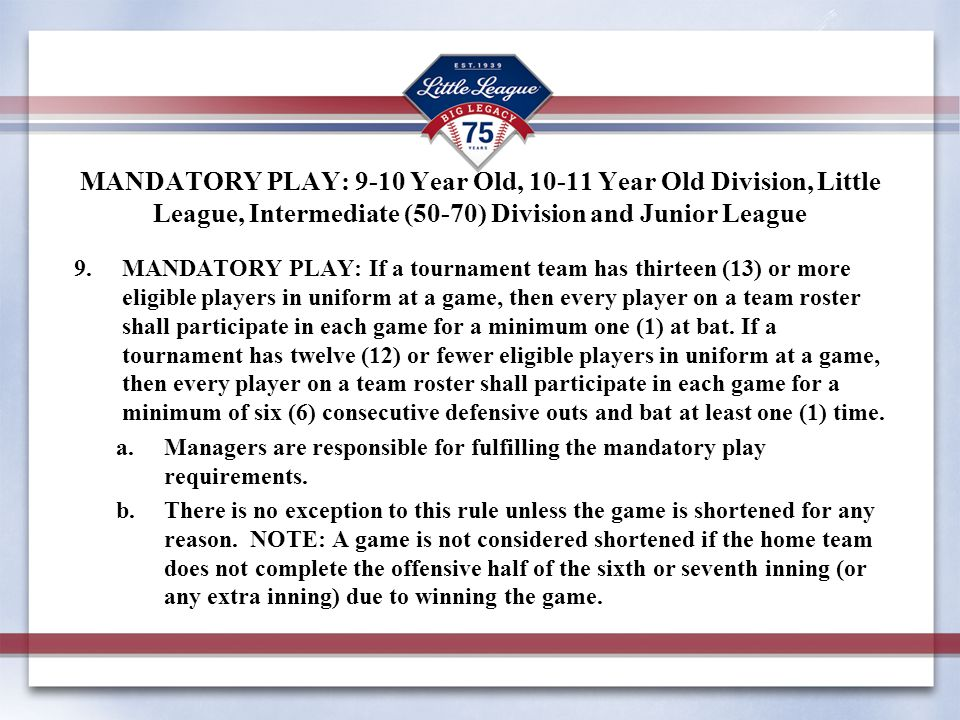 MANDATORY PLAY: 9-10 Year Old, 10-11 Year Old Division, Little League, Intermediate (50-70) Division and Junior League