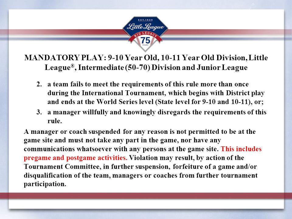 MANDATORY PLAY: 9-10 Year Old, 10-11 Year Old Division, Little League®, Intermediate (50-70) Division and Junior League
