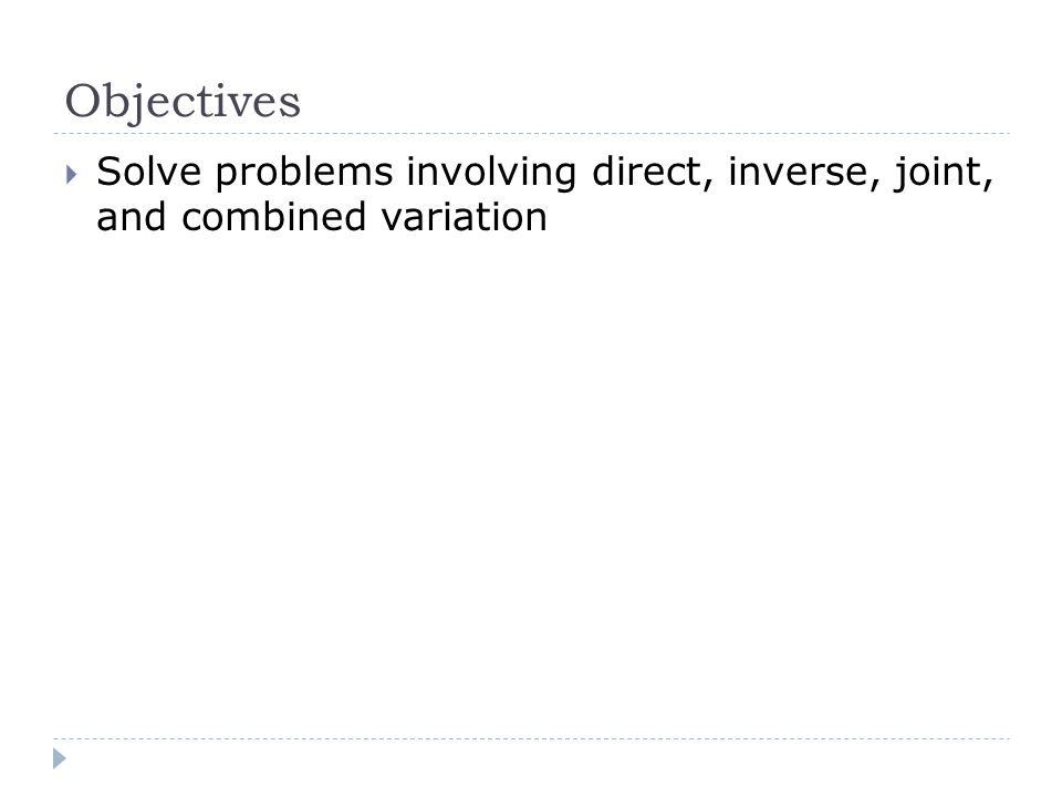 Objectives Solve problems involving direct, inverse, joint, and combined variation