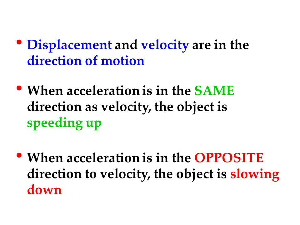 Displacement and velocity are in the direction of motion