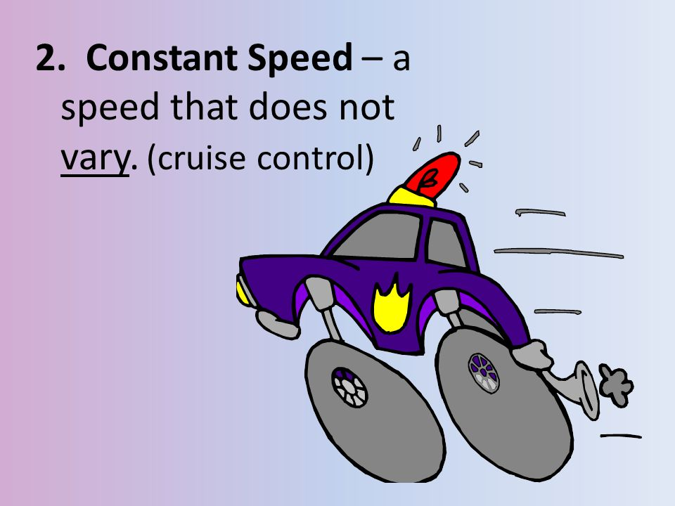 2. Constant Speed – a speed that does not vary. (cruise control)
