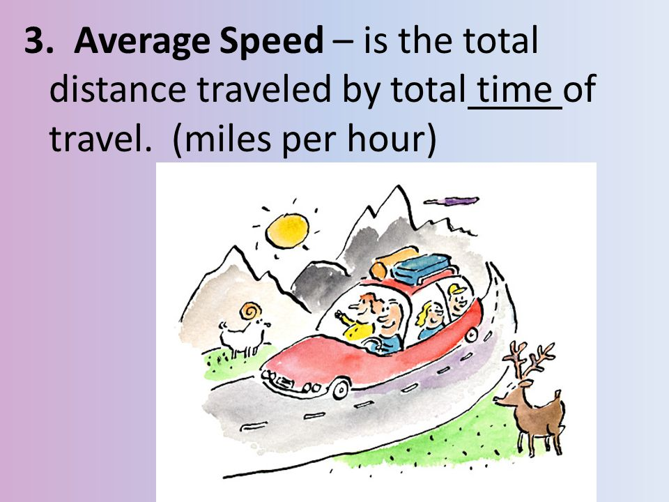 3. Average Speed – is the total distance traveled by total time of travel. (miles per hour)