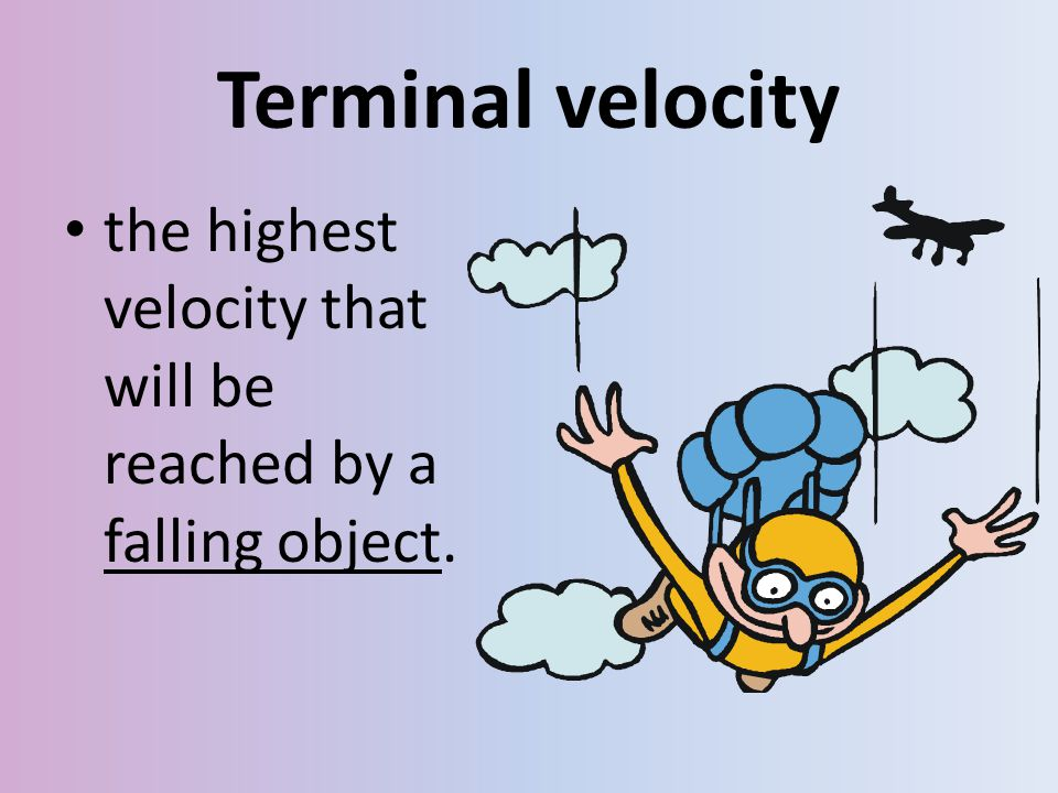 Terminal velocity the highest velocity that will be reached by a falling object.