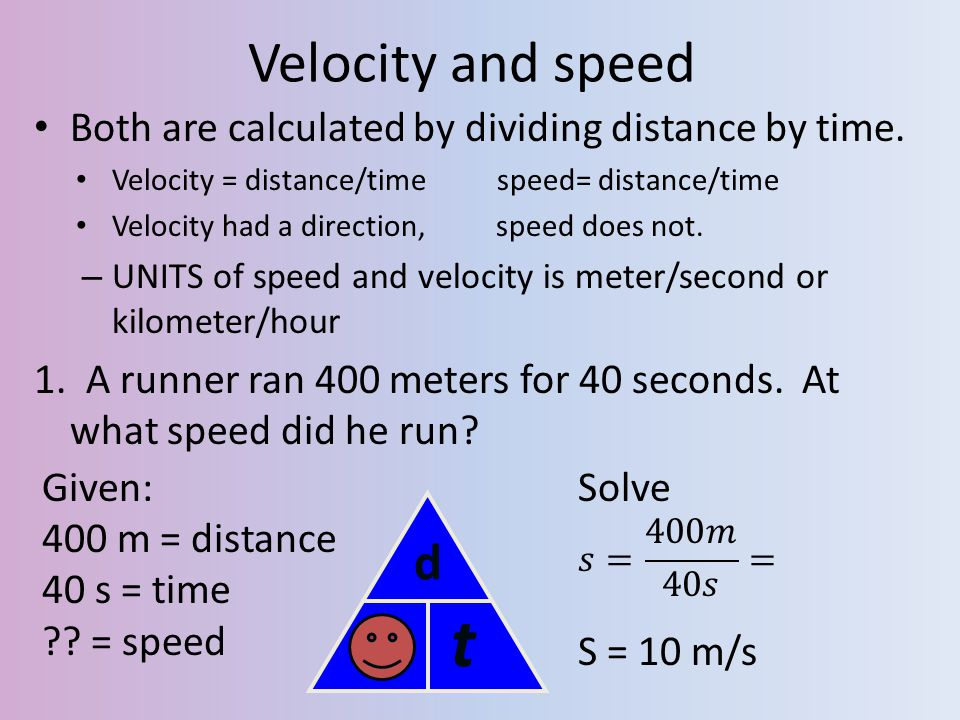 Velocity and speed Both are calculated by dividing distance by time. Velocity = distance/time speed= distance/time.