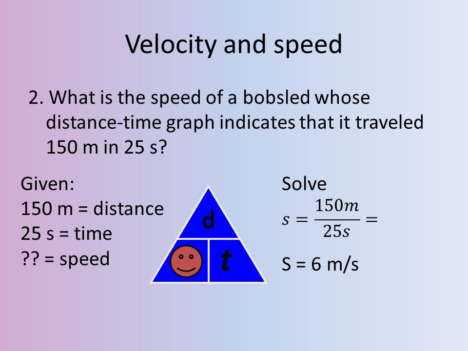 Velocity and speed 2. What is the speed of a bobsled whose distance-time graph indicates that it traveled 150 m in 25 s
