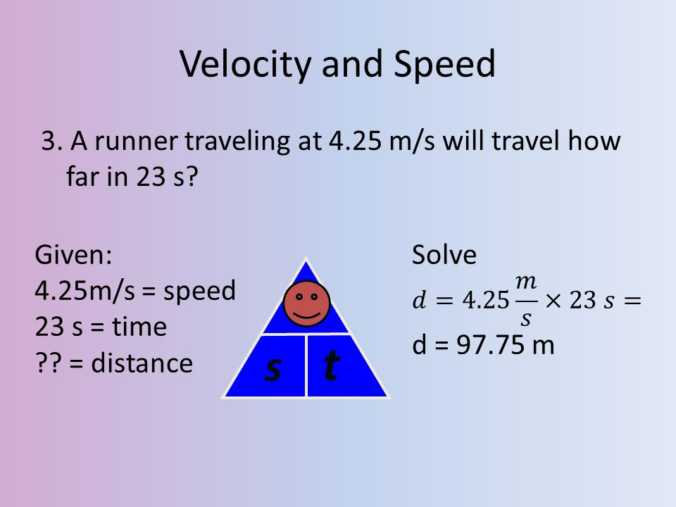 Velocity and Speed 3. A runner traveling at 4.25 m/s will travel how far in 23 s Given: 4.25m/s = speed.