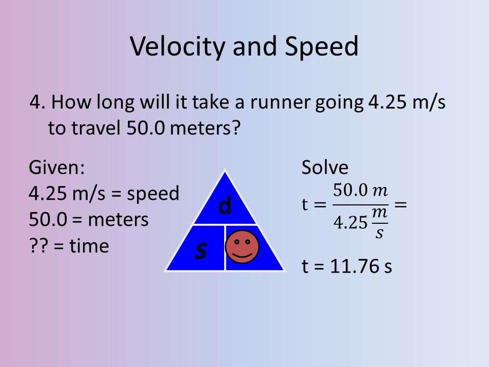 Velocity and Speed 4. How long will it take a runner going 4.25 m/s to travel 50.0 meters Given: 4.25 m/s = speed.