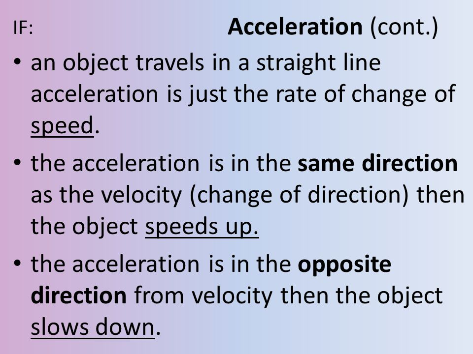 Acceleration (cont.) IF: an object travels in a straight line acceleration is just the rate of change of speed.