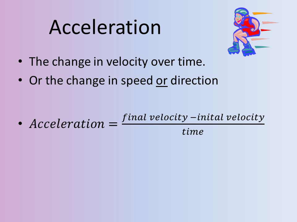 Acceleration The change in velocity over time.