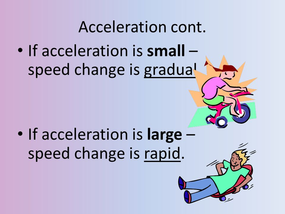 Acceleration cont. If acceleration is small – speed change is gradual.