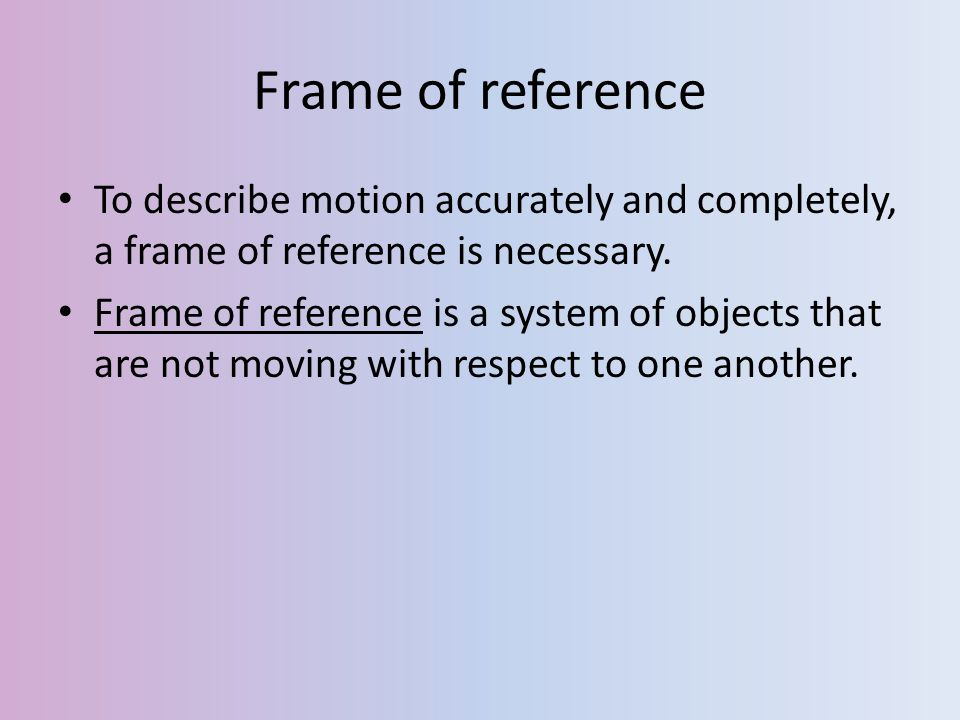 Frame of reference To describe motion accurately and completely, a frame of reference is necessary.