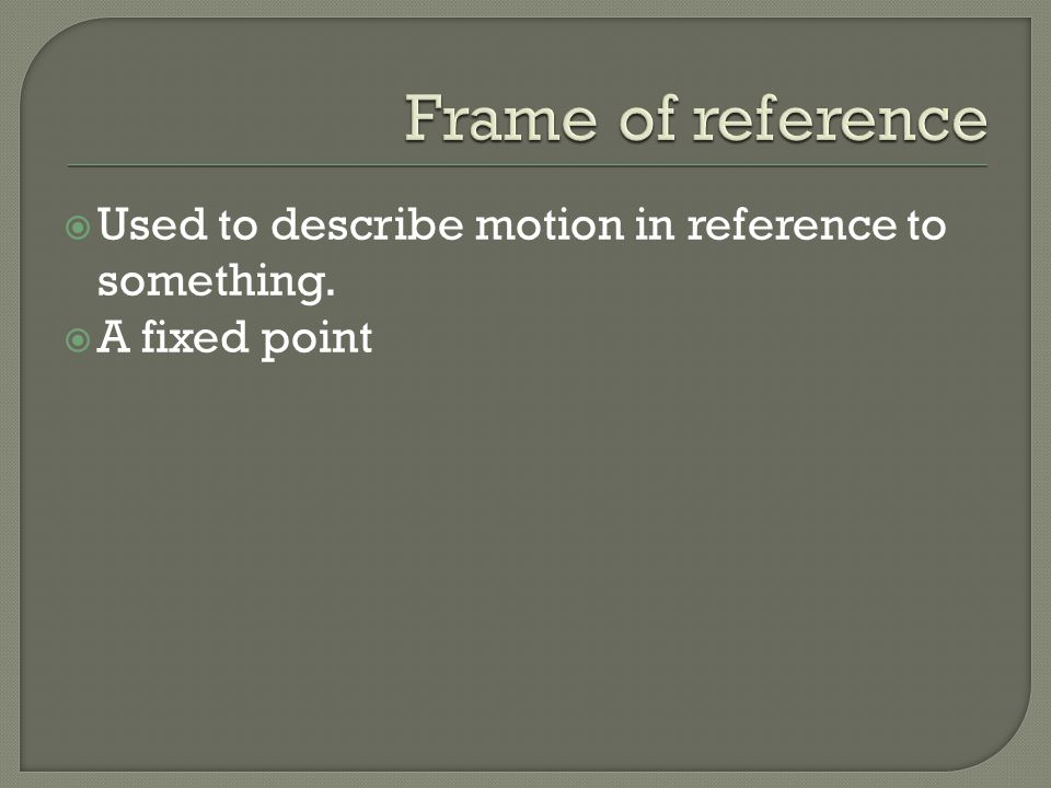 Frame of reference Used to describe motion in reference to something.