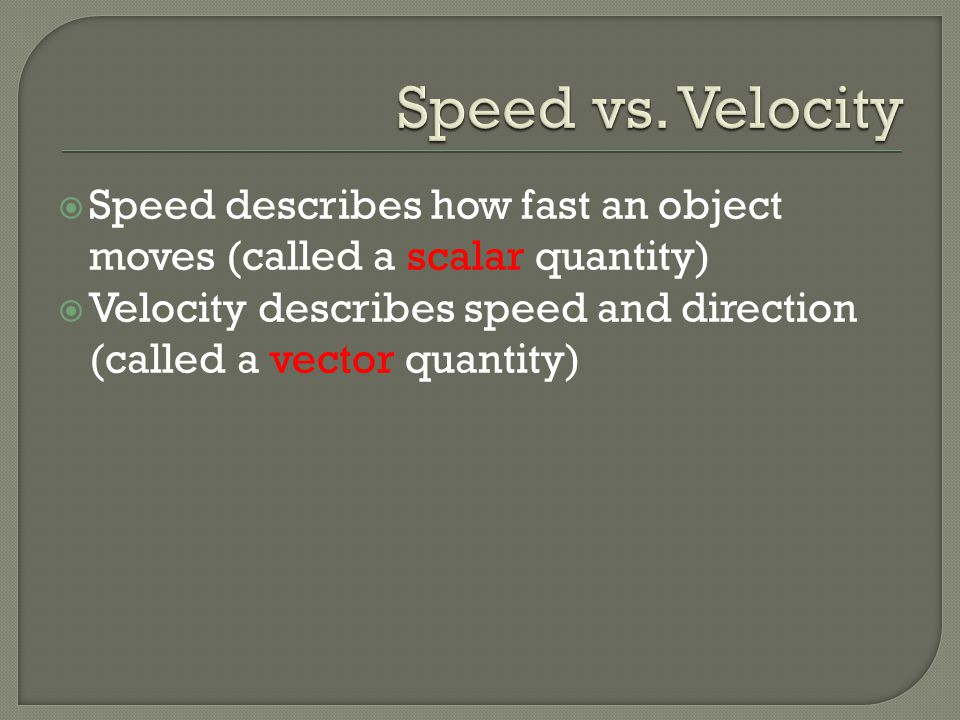 Speed vs. Velocity Speed describes how fast an object moves (called a scalar quantity)
