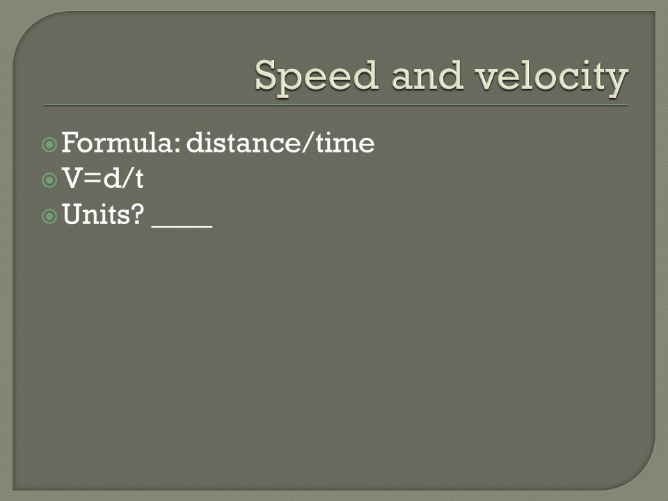 Speed and velocity Formula: distance/time V=d/t Units ____