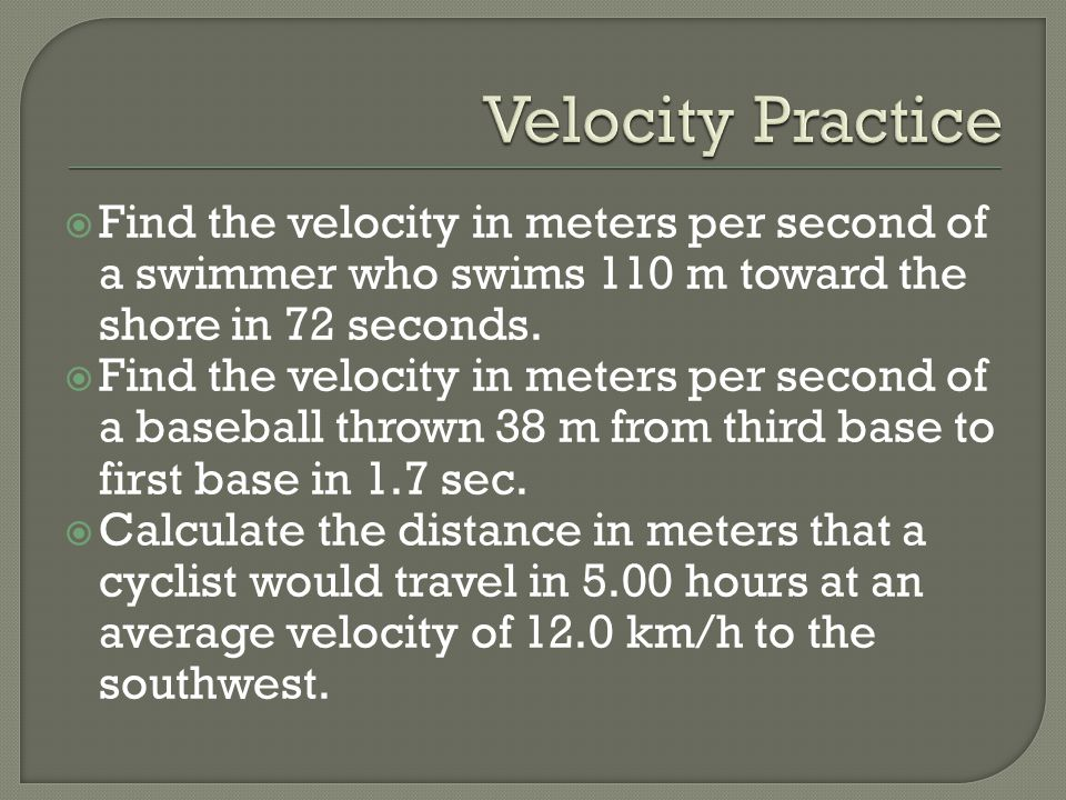 Velocity Practice Find the velocity in meters per second of a swimmer who swims 110 m toward the shore in 72 seconds.