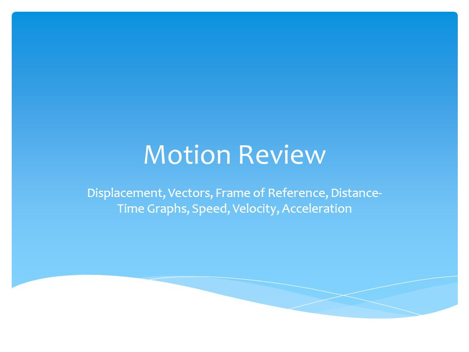 Motion Review Displacement, Vectors, Frame of Reference, Distance-Time Graphs, Speed, Velocity, Acceleration.