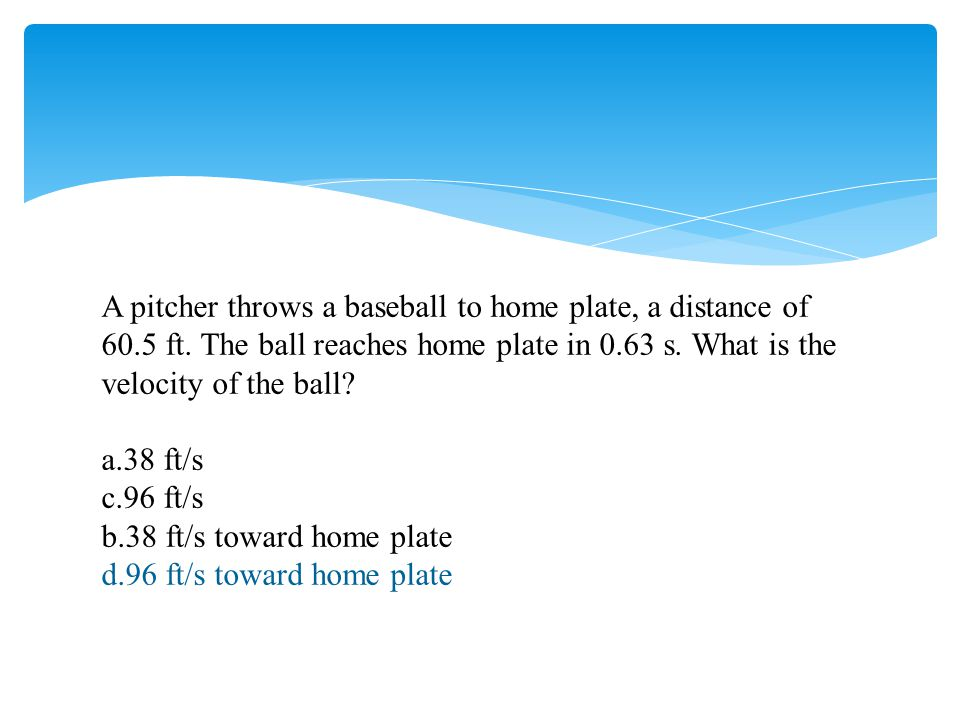 A pitcher throws a baseball to home plate, a distance of 60. 5 ft