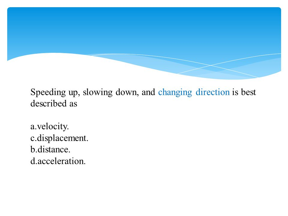 Speeding up, slowing down, and changing direction is best described as