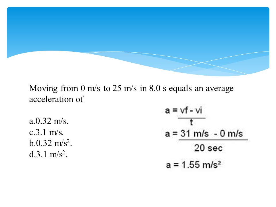 Moving from 0 m/s to 25 m/s in 8.0 s equals an average acceleration of