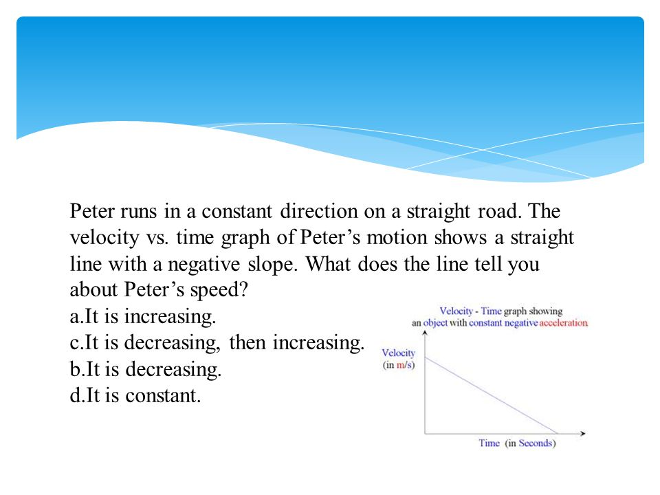 Peter runs in a constant direction on a straight road. The velocity vs
