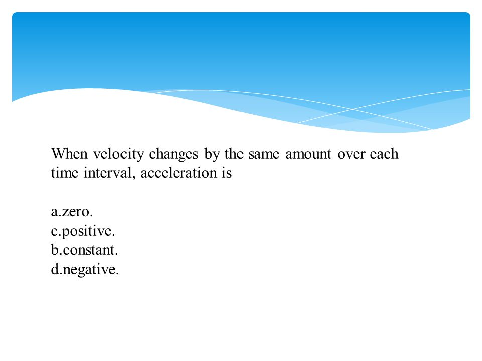 When velocity changes by the same amount over each time interval, acceleration is