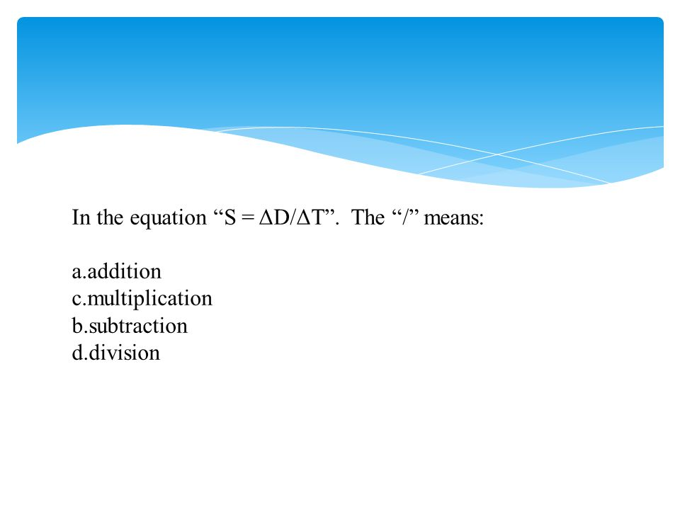 In the equation S = ΔD/ΔT . The / means: