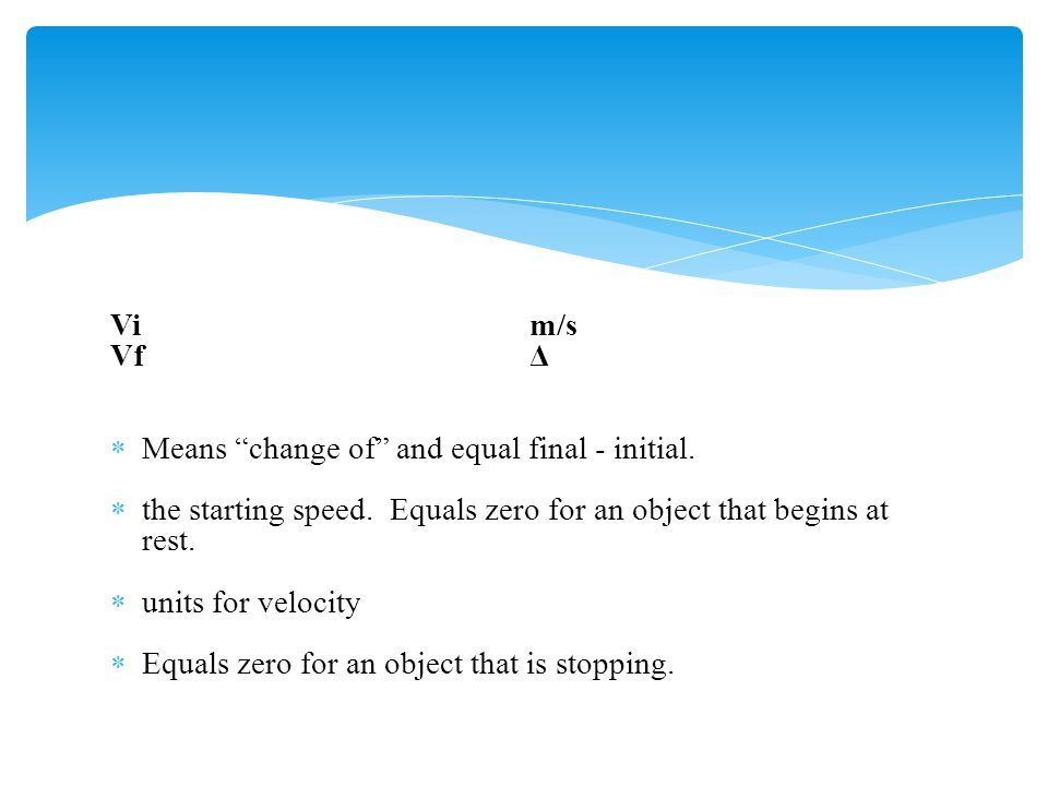 Vi m/s Vf Δ. Means change of and equal final - initial. the starting speed. Equals zero for an object that begins at rest.