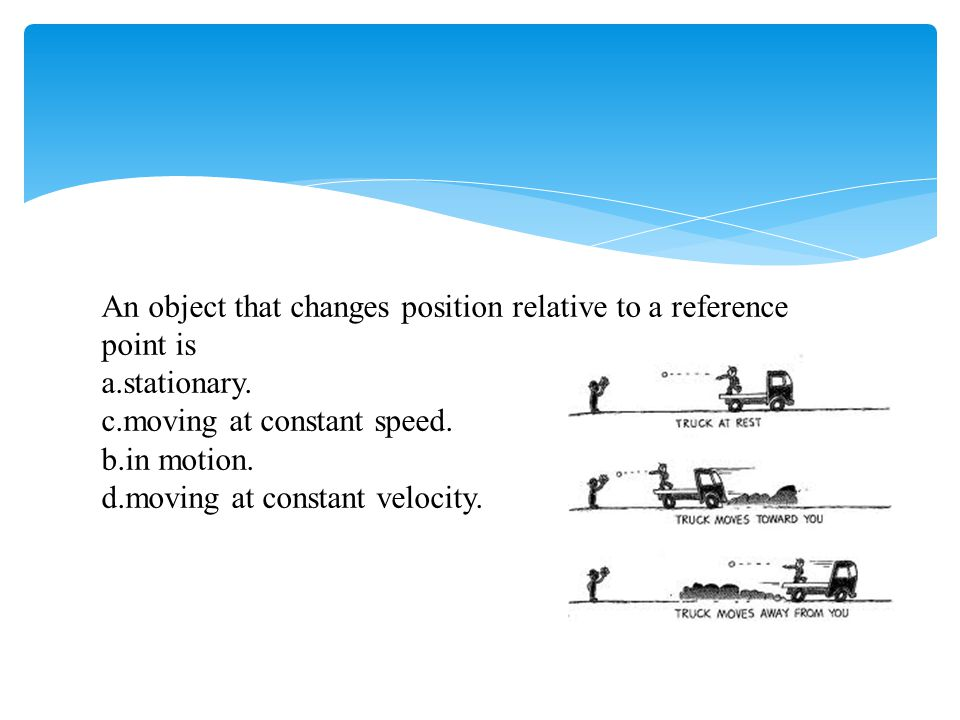 An object that changes position relative to a reference point is