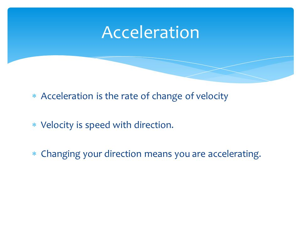 Acceleration Acceleration is the rate of change of velocity