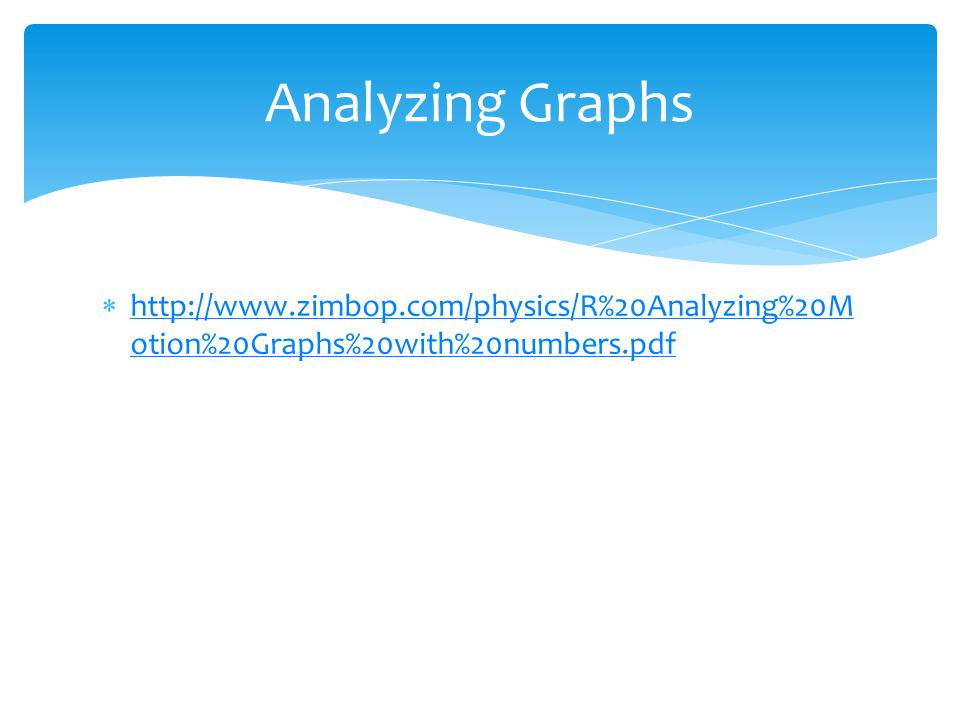 Analyzing Graphs http://www.zimbop.com/physics/R%20Analyzing%20Motion%20Graphs%20with%20numbers.pdf