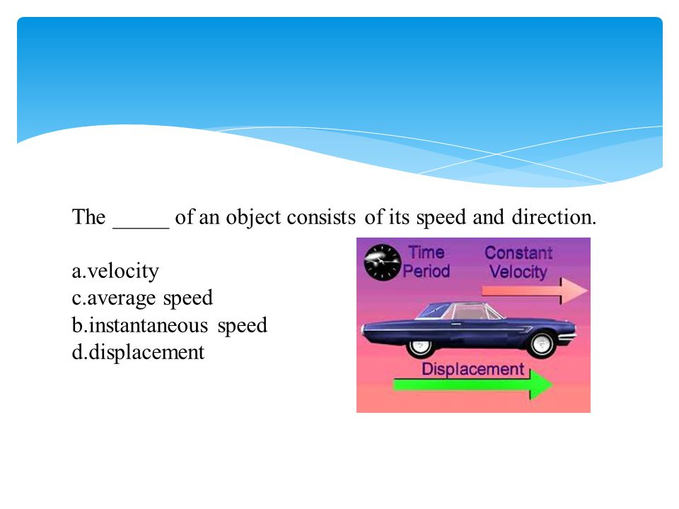 The _____ of an object consists of its speed and direction.