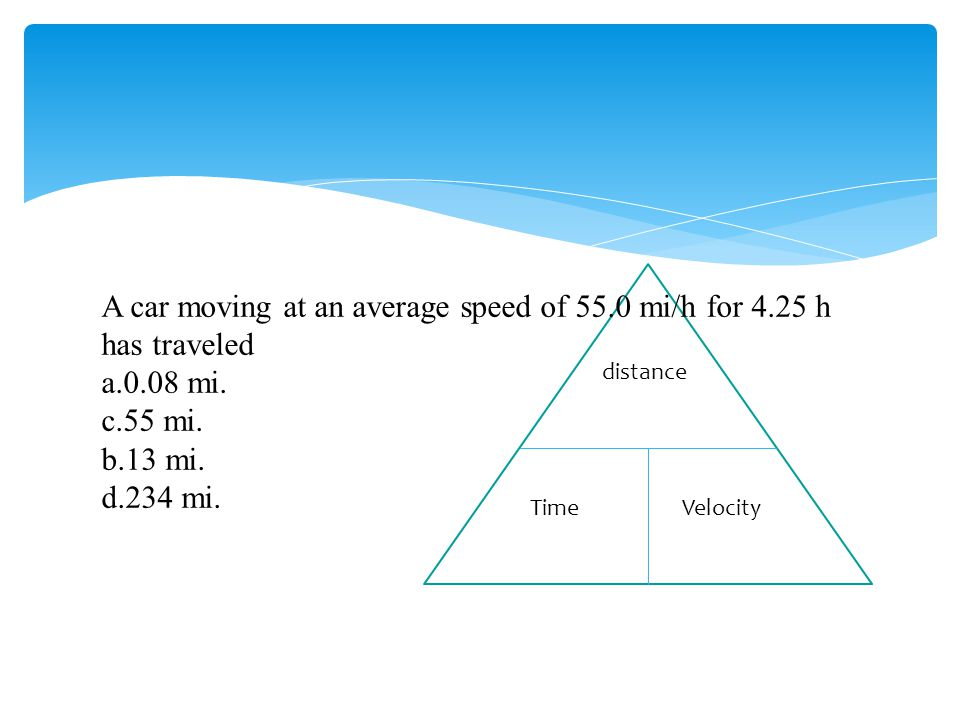 A car moving at an average speed of 55.0 mi/h for 4.25 h has traveled