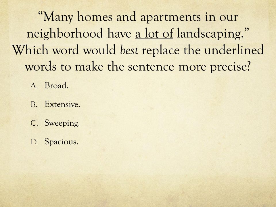 Many homes and apartments in our neighborhood have a lot of landscaping. Which word would best replace the underlined words to make the sentence more precise