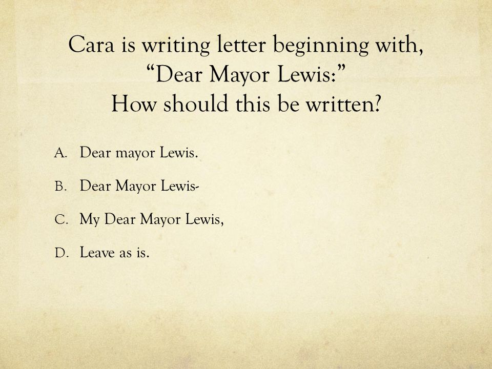 Cara is writing letter beginning with, Dear Mayor Lewis: How should this be written