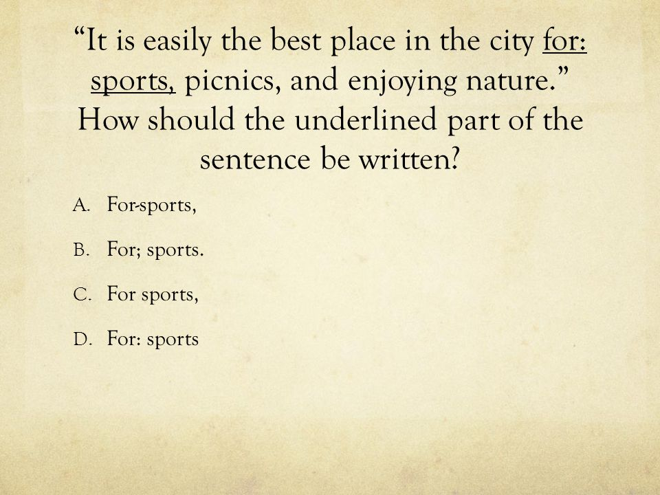 It is easily the best place in the city for: sports, picnics, and enjoying nature. How should the underlined part of the sentence be written