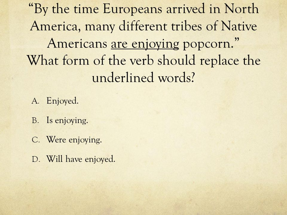 By the time Europeans arrived in North America, many different tribes of Native Americans are enjoying popcorn. What form of the verb should replace the underlined words