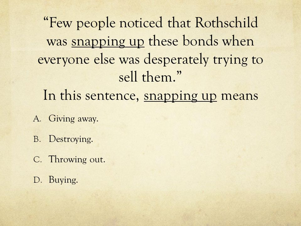 Few people noticed that Rothschild was snapping up these bonds when everyone else was desperately trying to sell them. In this sentence, snapping up means