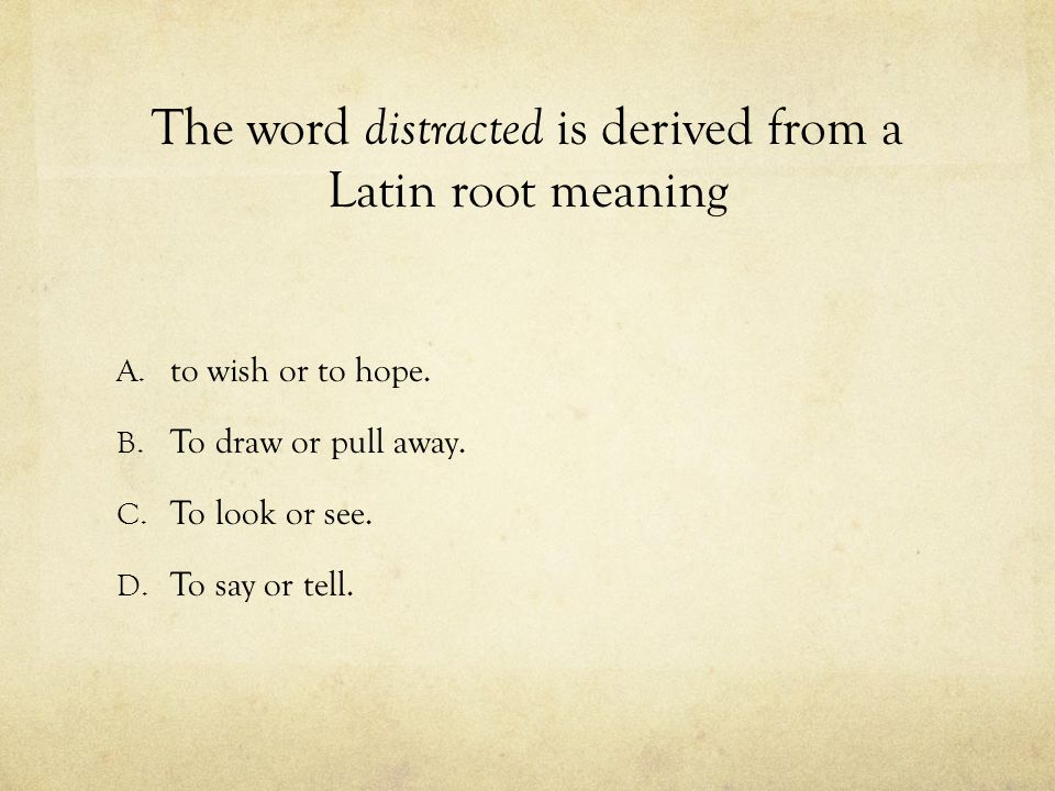 The word distracted is derived from a Latin root meaning
