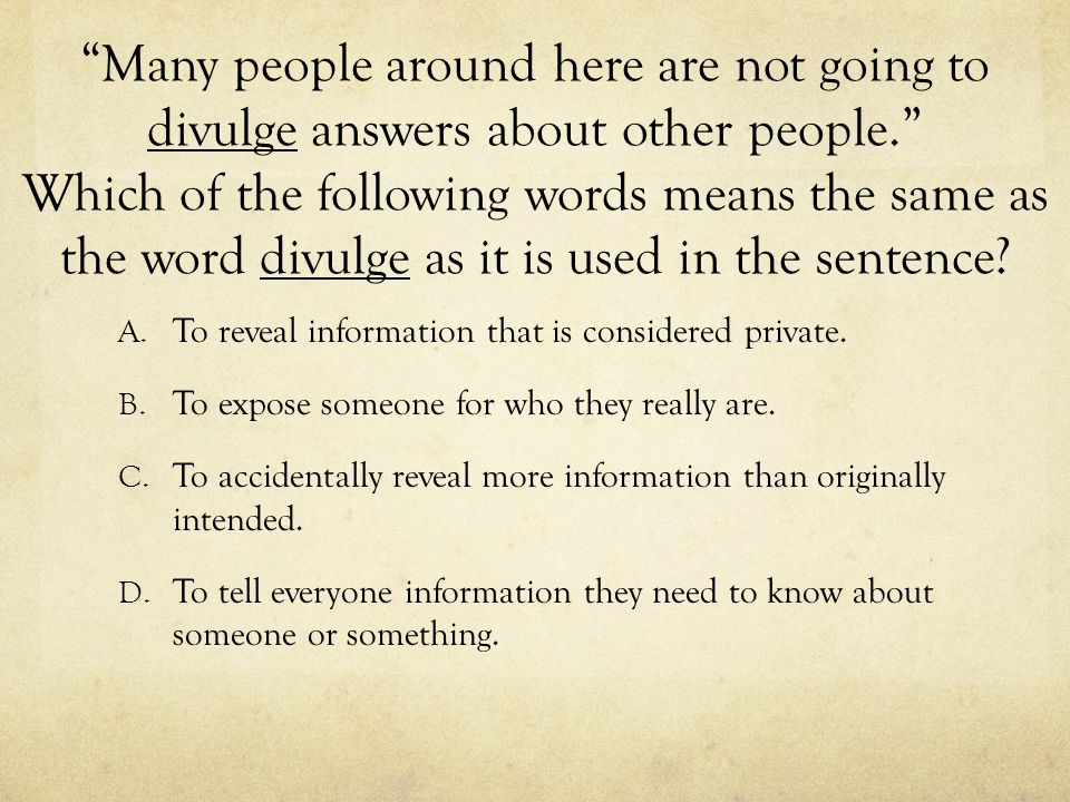 Many people around here are not going to divulge answers about other people. Which of the following words means the same as the word divulge as it is used in the sentence