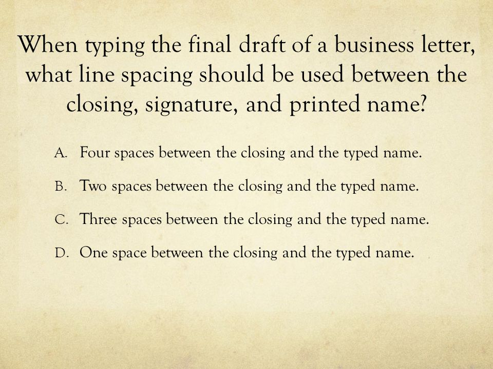 When typing the final draft of a business letter, what line spacing should be used between the closing, signature, and printed name