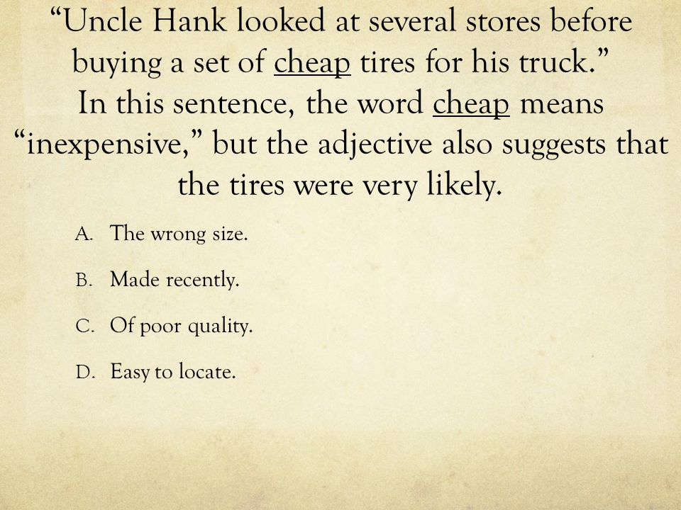 Uncle Hank looked at several stores before buying a set of cheap tires for his truck. In this sentence, the word cheap means inexpensive, but the adjective also suggests that the tires were very likely.
