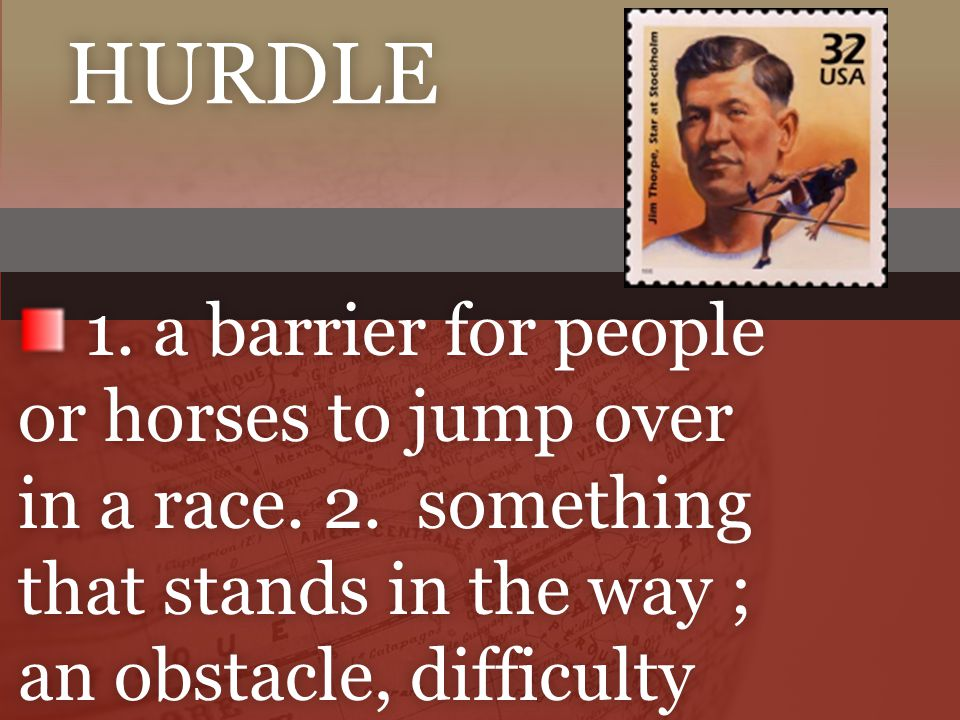 hurdle 1. a barrier for people or horses to jump over in a race.