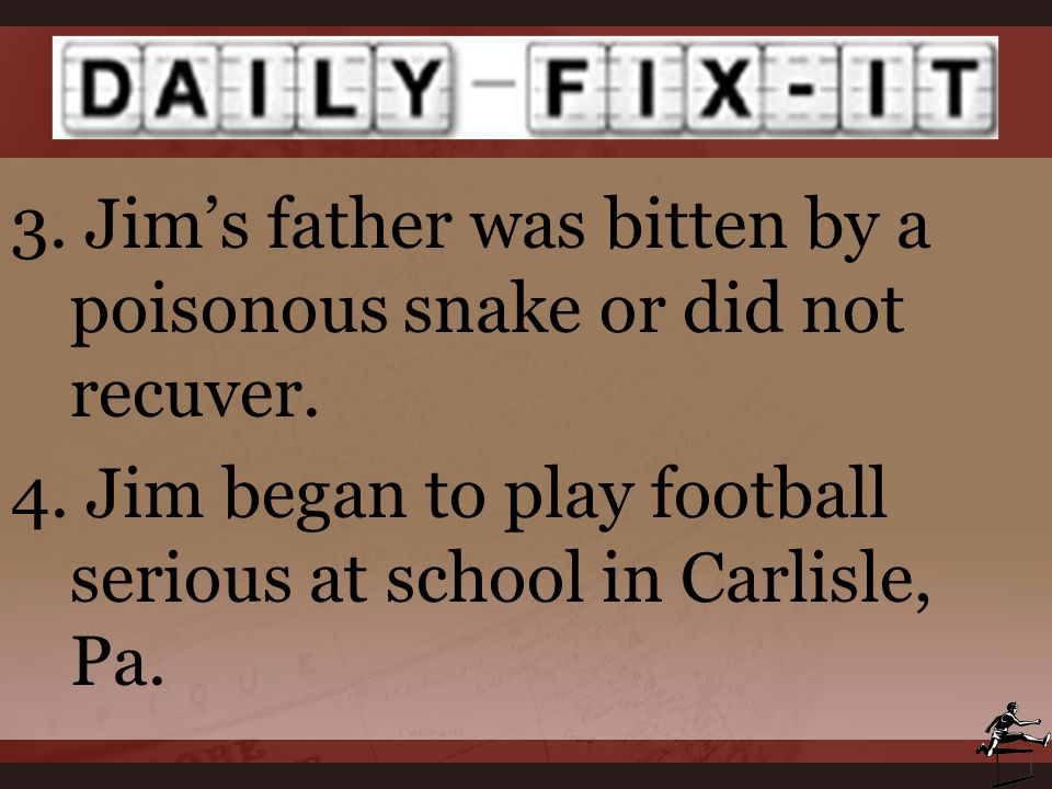 3. Jim's father was bitten by a poisonous snake or did not recuver. 4