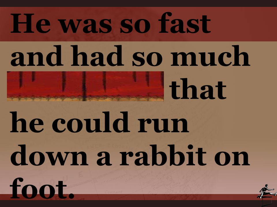 He was so fast and had so much endurance that he could run down a rabbit on foot.