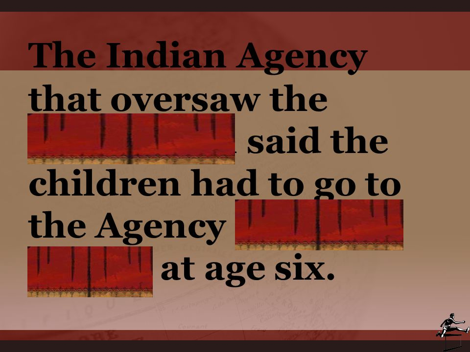 The Indian Agency that oversaw the reservation said the children had to go to the Agency Boarding School at age six.